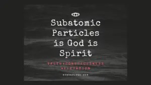 Subatomic Particles is God is Spirit