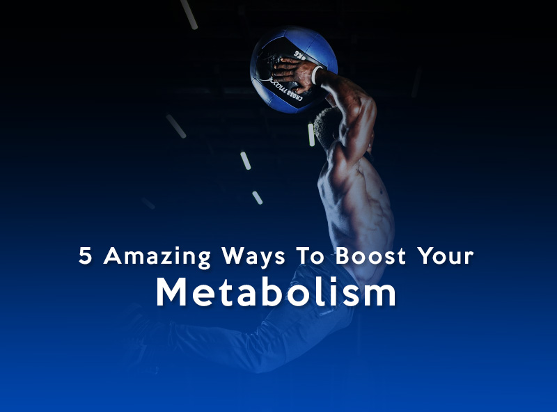 5 Amazing Ways To Boost Your Metabolism