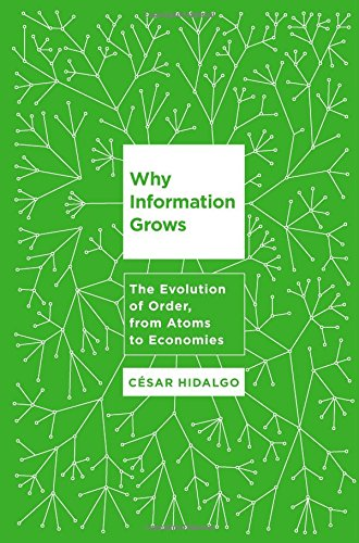 Why Information Grows: The Evolutiion of Order from Atoms to Economies by Cesar Hidalgo