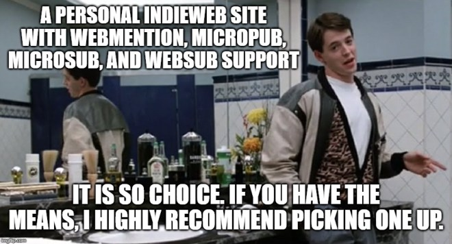 Meme photo from Ferris Bueller's Day Off with Ferris in the bathroom of Chez Louis with superimposed text: A personal IndieWeb site with Webmention, Micropub, Microsub, and WebSub support is so choice. If you have the means, I highly recommend picking one up.
