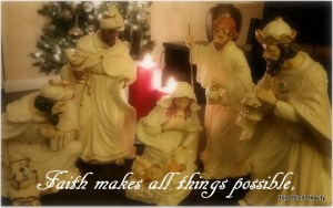Faith makes all things possible, (Image is a ceramic nativity scene with Baby Jesus, Mary, Joseph & the three wise men)