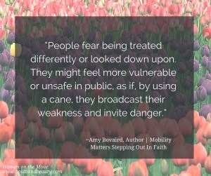 """People fear being treated differently or looked down upon. They might feel more vulnerable or unsafe in public, as if, by using a cane, they broadcast their weakness and invite danger."" ~Amy Bovaird, Author 