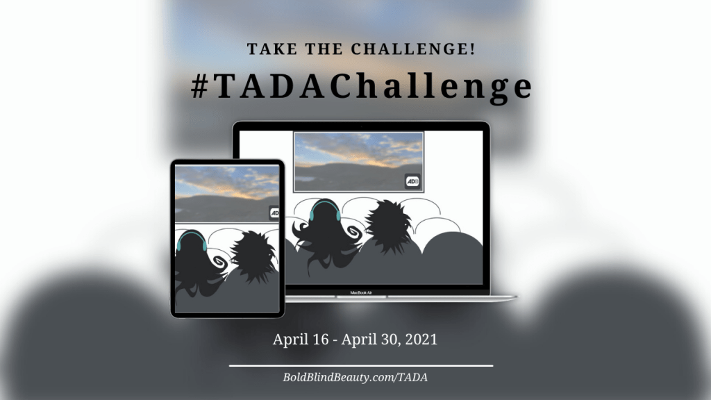The text reads: Take the challenge #TADAChallenge April 16 - April 30. An illustration is on a TV screen and tablet ofBold Blind Beauty's fashion icon Abby wearing teal-colored headphonesand a friend at the theater watching a movie. On the movie screen is a sunset with the audio description symbol (a square image with black letters AD followed by a few end parentheses, suggesting a sound wave, are framed by a black television set shape) in the lower right corner.