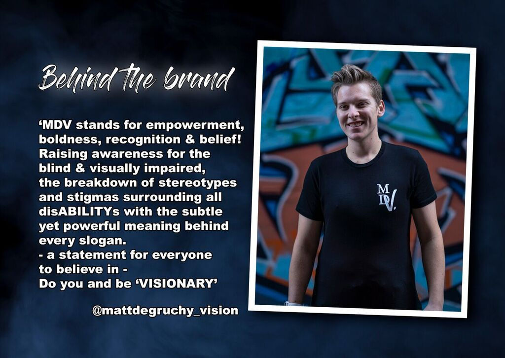 Behind The Brand: MDV standds for empowerment, boldness, recognition  & belief! Raising awareness for the blind and visually impaired, the breakdown of stereotypes and stigmas surrounding all disABILITYs with the subtle yet powerful meaning behind every slogan. A statement for everyone to believe in. Do you and be 'Visionary., With a photo of Matt in his black MDV tee.
