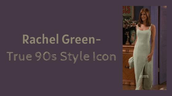 Rachel Green- Tru 90s Style Icon