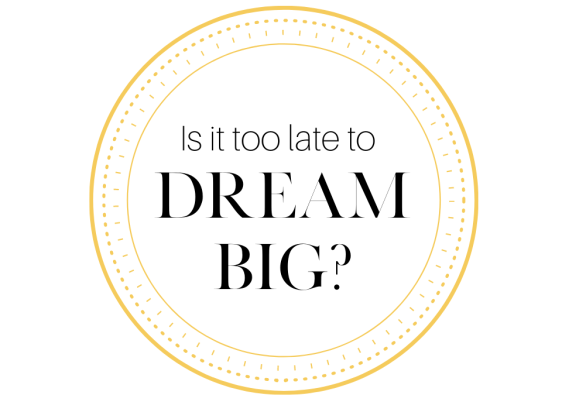 Is it too late to dream big?