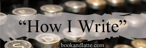 How I Write Feature | A Book and a Latte | bookandlatte.com