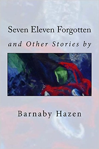 Book Cover: Seven Eleven Forgotten and Other Stories by Barnaby Hazen