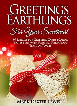 Greetings Earthlings For Your Sweetheart Vol. 1 - 99 Rhymes For Greeting Cards ECards Notes Sent With Flowers Flirtatious Texts or Toasts by Mark Dexter Lewis