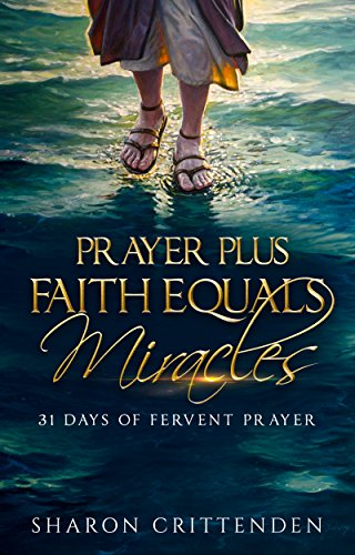 PRAYER PLUS FAITH EQUALS MIRACLES 31 DAYS OF FERVENT PRAYER by Sharon Crittenden and Andre Crittenden