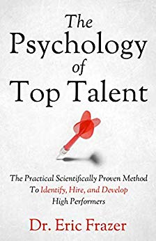 The Psychology Of Top Talent: The Practical Scientifically Proven Method to Identify, Hire, and Develop High Performers by Eric Frazer