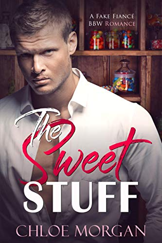 The Sweet Stuff: A Fake Fiance Romance by Chloe Morgan