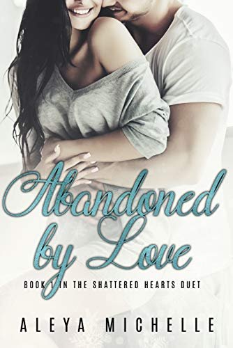 Abandoned by Love Book 1 in the Shattered Hearts Duet by Aleya Michelle