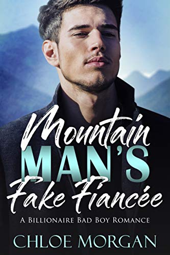 Mountain Man's Fake Fiancee A Billionaire Bad Boy Romance by Chloe Morgan