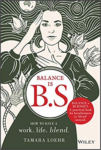 Balance Is B.S.: How to Ditch Expectations, Uphold Your Values and Embrace a Work-Life Blend