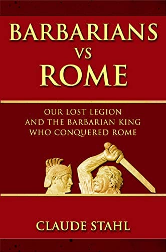 Barbarians vs Rome: Our Lost Legion And The Barbarian King Who Conquered Rome