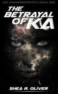 The Betrayal of Ka (The Transprophetics #1) by Shea R. Oliver