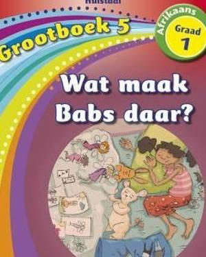 Nuwe Alles-in-Een Graad 1 Afrikaans Huistaal Grootboek 5 : Wat maak Babs daar?
