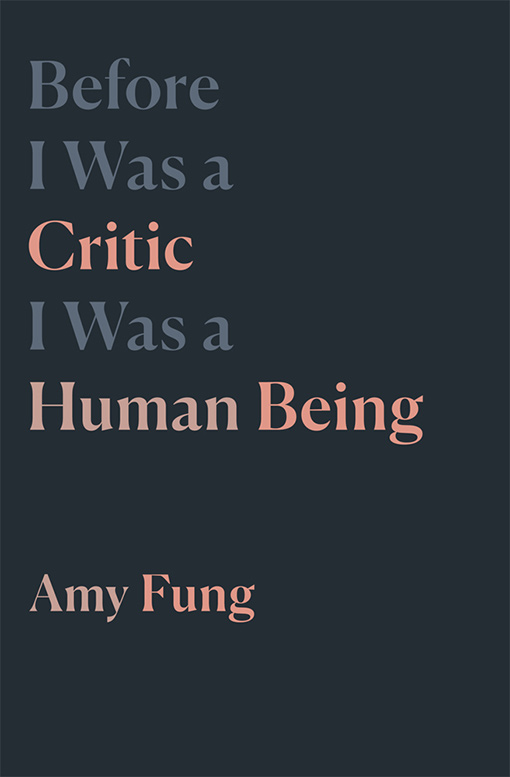 Before I Was a Critic I Was a Human Being by Amy Fung