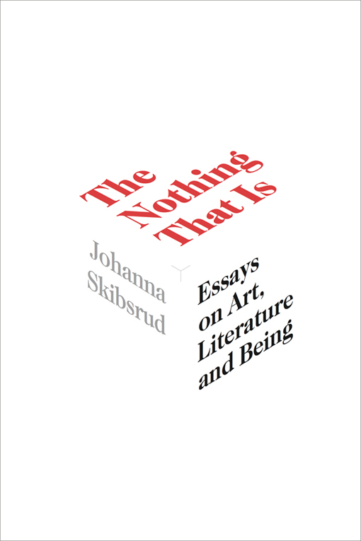 The Nothing That Is: Essays on Art, Literature and Being by Johanna Skibsrud
