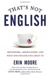 That's Not English: Britishisms, Americanisms, and What Our English Says About Us - Lynne Truss, Erin Moore