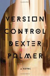 Version Control: A Novel - Dexter Palmer