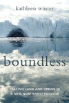 Boundless: Tracing Land and Dream in a New Northwest Passage - Kathleen Winter