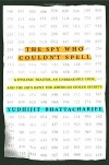 The Spy Who Couldn't Spell: A Dyslexic Traitor, an Unbreakable Code, and the FBI's Hunt for America's Stolen Secrets - Yudhijit Bhattacharjee