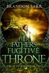 Her Father's Fugitive Throne (Song of the Worlds) (Volume 3) - Brandon Barr