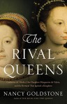 The Rival Queens: Catherine de' Medici, Her Daughter Marguerite de Valois, and the Betrayal that Ignited a Kingdom - Nancy Goldstone