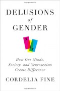 Delusions of Gender: How Our Minds, Society, and Neurosexism Create Difference - Cordelia Fine