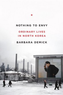 Nothing to Envy: Ordinary Lives in North Korea - Barbara Demick