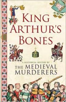 King Arthur's Bones - The Medieval Murderers