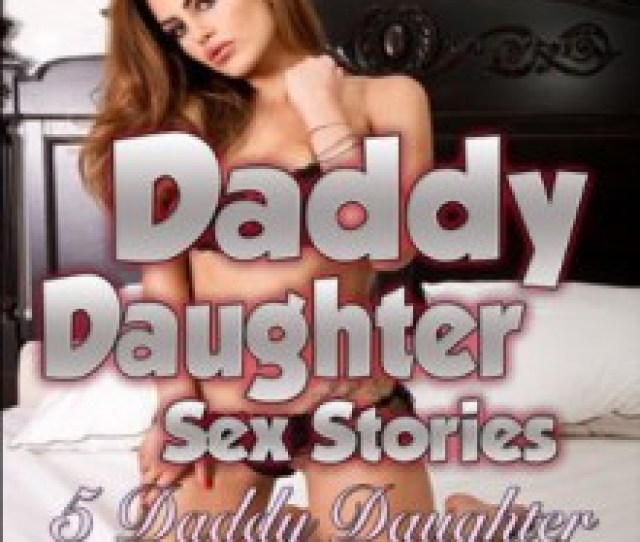Daddy Daughter Sex Stories  Daddy Daughter Sex Stories Hardcore Stories Of Rough And