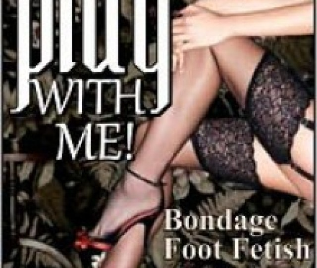 Play With Me Short Sex Stories Foot Fetish Light Bondage Lesbian