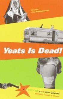 Yeats Is Dead!: A Mystery by 15 Irish Writers - Roddy Doyle, Joseph O'Connor, Frank McCourt, Marian Keyes, Conor McPherson, Gene Kerrigan, Gina Moxley, Anthony Cronin, Owen O'Neill, Hugo Hamilton, Charlie O'Neill, Tom Humphries, Donal O'Kelly, Pauline McLynn, Gerard Stembridge