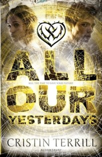 All Our Yesterdays by Cristin Terrill - Paperback, 360 pages - Published August 1st 2013 by Bloomsbury Childrens