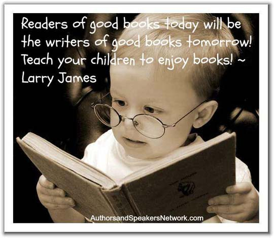 Readers of good books today will be the writers of good books tomorrow! Teach your children to enjoy books.