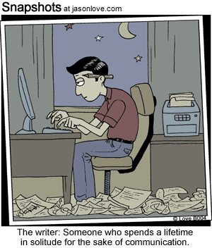 The Writer: Someone who spends a lifetime in solitude for the sake of communication. – Jason Love cartoon