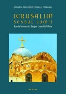 Ierusalim - Sensul Lumii. Scurte însemnări despre Locurile Sfânte de Monahia Stavrofora Theodora