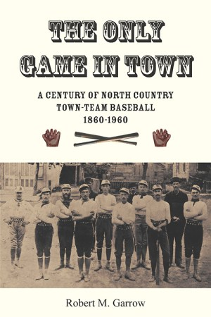 The Only Game in Town: A Century of North Country Town-Team Baseball, 1860-1960-Front Cover