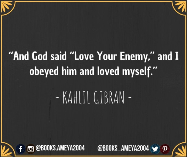 """And God said, """"Love Your Enemy"""", and I obeyed him and loved myself. - Kahlil Gibran"""