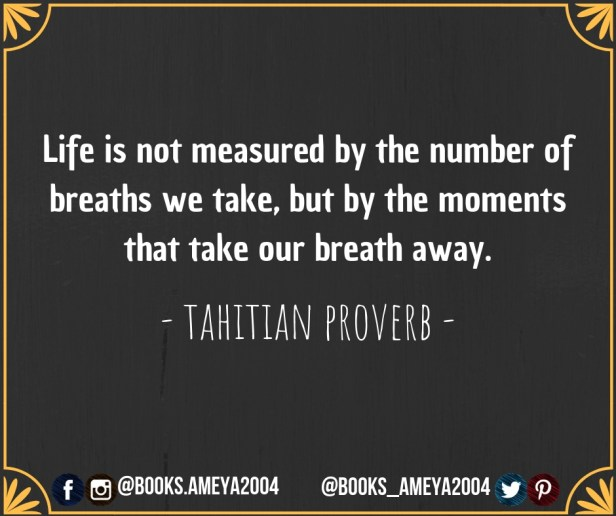 """Life is not measured by the number of breaths we take, but by the moments that take our breath away."" ~ Tahitian Proverb"