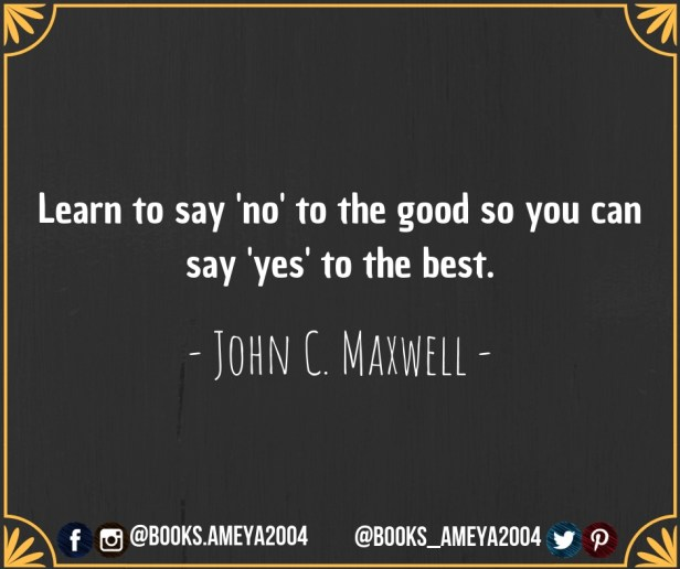 'Learn to say 'no' to the good so you can say 'yes' to the best' - John C. Maxwell