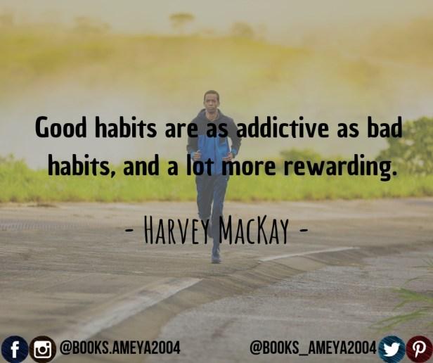 """Good habits are as addictive as bad habits, and a lot more rewarding."" ~ Harvey MacKay"