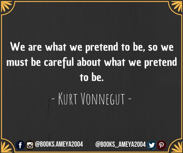 """We are what we pretend to be, so we must be careful about what we pretend to be."" ~ Kurt Vonnegut"