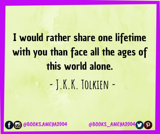 'I would rather share one lifetime with you than face all the ages of this world alone.' ~ J.K.K. Tolkien