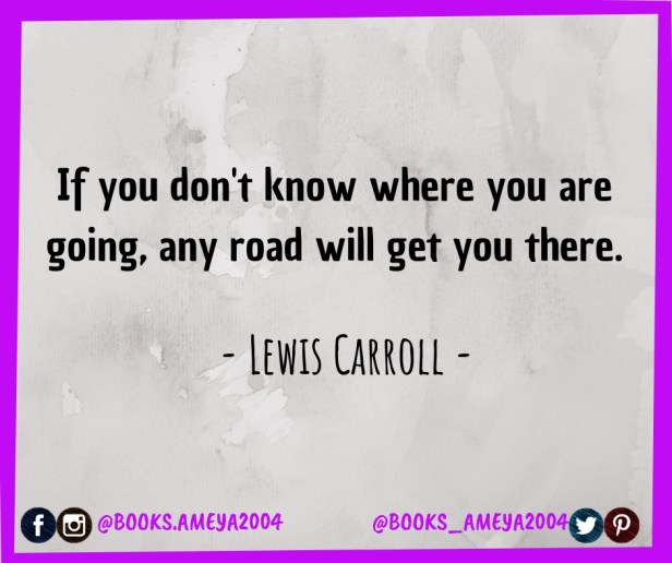 'If you don't know where you are going, any road will get you there.' ~ Lewis Carroll