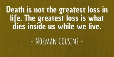 'Death is not the greatest loss in life. The greatest loss is what dies inside us while we live.' ~ Norman Cousins