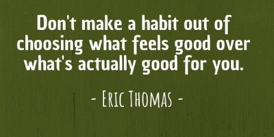 'Don't make a habit out of choosing what feels good over what's actually good for you.' ~ Eric Thomas